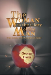 The Woman is the Glory of the Man - (The Curse of the Creation in Eden) ebook by George Davis