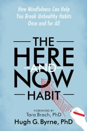 The Here-and-Now Habit - How Mindfulness Can Help You Break Unhealthy Habits Once and for All ebook by Tara Brach, PhD, Hugh G. Byrne,...