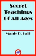 Secret Teachings Of All Ages (Illustrated) ebook by Manly P. Hall