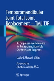 Temporomandibular Joint Total Joint Replacement – TMJ TJR - A Comprehensive Reference for Researchers, Materials Scientists, and Surgeons ebook by Louis G. Mercuri