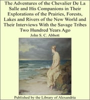 The Adventures of the Chevalier De La Salle and His Companions in Their Explorations of the Prairies, Forests, Lakes and Rivers of the New World and Their Interviews With the Savage Tribes Two Hundred Years Ago ebook by John S. C. Abbott