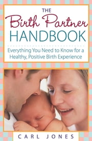The Birth Partner Handbook - Everything You Need to Know for a Healthy, Positive Birth Experience ebook by Carl Jones
