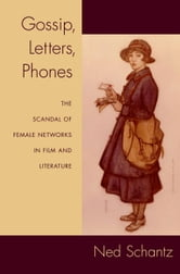 Gossip, Letters, Phones - The Scandal of Female Networks in Film and Literature ebook by Ned Schantz