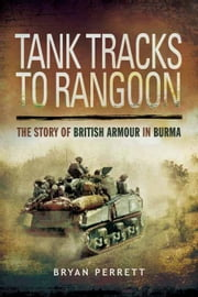 Tank Tracks to Rangoon - The Story of British Armour in Burma ebook by Bryan Perrett