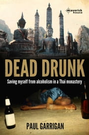 Dead Drunk - Saving myself from alcoholism in a Thai monastery ebook by Paul Garrigan