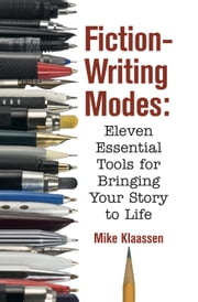 Fiction-Writing Modes - Eleven Essential Tools for Bringing Your Story to Life ebook by Mike Klaassen