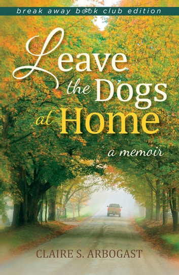 Leave the Dogs at Home - A Memoir ebook by Arbogast, Claire S.
