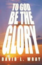TO GOD BE THE GLORY ebook by David Wray