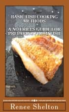Basic Fish Cooking Methods: A No Frills Guide for Preparing Fresh Fish ebook by R Shelton