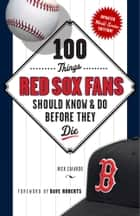 100 Things Red Sox Fans Should Know & Do Before They Die ebook by Nick Cafardo,Dave Roberts