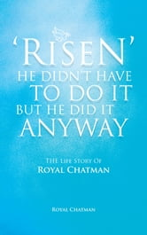 'RISEN' HE DIDN'T HAVE TO DO IT BUT HE DID IT ANYWAY - THE Life Story Of Royal Chatman ebook by ROYAL CHATMAN