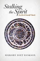 Stalking the Spirit - In a Do-It-Yourself Church ebook by Marjory Zoet Bankson