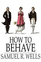 How to Behave - A Pocket Manual of Etiquette and Correct Personal Habits ebook by Samuel R. Wells