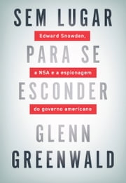 Sem lugar para se esconder - Edward Snowden, a NSA e a espionagem do governo americano ebook by Glenn Greenwald
