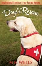 Dogs to the Rescue - Inspirational Stories of Four-Footed Heroes ebook by M.R. Wells