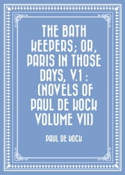 The Bath Keepers; Or, Paris in Those Days, v.1 : (Novels of Paul de Kock Volume VII) ebook by Paul de Kock