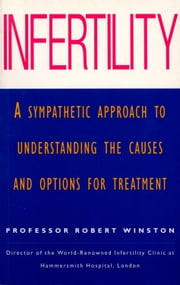 Infertility - A Sympathetic Approach to Understanding the Causes and Options for Treatment ebook by Professor Lord Robert Winston