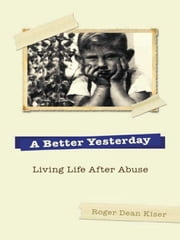 A Better Yesterday - Living Life After Abuse ebook by Roger Kiser