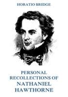 Personal Recollections of Nathaniel Hawthorne ebook by Horatio Bridge