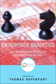 Enterprise Analytics - Optimize Performance, Process, and Decisions Through Big Data ebook by Thomas H. Davenport