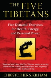 The Five Tibetans: Five Dynamic Exercises for Health, Energy, and Personal Power - Five Dynamic Exercises for Health, Energy, and Personal Power ebook by Christopher S. Kilham
