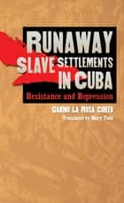 Runaway Slave Settlements in Cuba - Resistance and Repression ebook by Gabino La Rosa Corzo