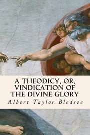 A Theodicy, or, Vindication of the Divine Glory ebook by Albert Taylor Bledsoe
