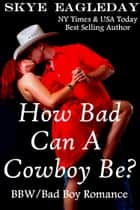 How Bad Can A Cowboy Be? (BBW/Cowboy Romance) ebook by Skye Eagleday