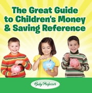 The Great Guide to Children's Money & Saving Reference ebook by Baby Professor