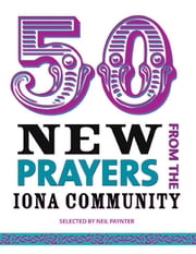 50 New Prayers - From the Iona Community ebook by Neil Paynter
