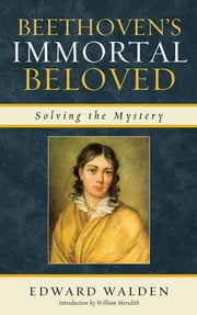 Beethoven's Immortal Beloved - Solving the Mystery ebook by Edward Walden