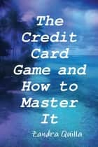 The Credit Card Game and How to Master It ebook by Zandra Quilla