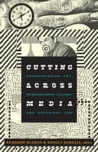 Cutting Across Media - Appropriation Art, Interventionist Collage, and Copyright Law ebook by Kembrew McLeod, Rudolf Kuenzli