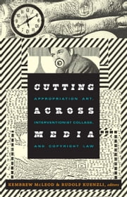 Cutting Across Media - Appropriation Art, Interventionist Collage, and Copyright Law ebook by Kembrew McLeod,Rudolf Kuenzli