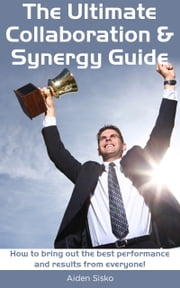 The Ultimate Collaboration & Synergy Guide: How To Bring Out The Best Performance And Results From Everyone! ebook by Aiden Sisko
