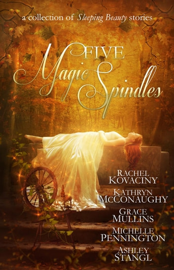 Five Magic Spindles ebook by Kathryn McConaughy,Ashley Stangl,Rachel Kovaciny,Grace Mullins,Michelle Pennington