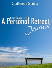 First Things First, A Personal Retreat Journal ebook by Colleen Spiro