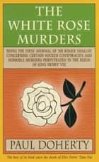 The White Rose Murders - A gripping Tudor murder mystery ebook by