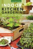 Indoor Kitchen Gardening - Turn Your Home Into a Year-round Vegetable Garden * Microgreens * Sprouts * Herbs * Mushrooms * Tomatoes, Peppers & More ebook by Elizabeth Millard