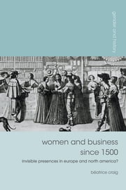Women and Business since 1500 - Invisible Presences in Europe and North America? ebook by Professor Béatrice Craig