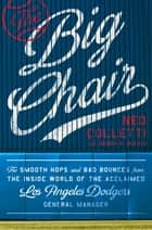 The Big Chair - The Smooth Hops and Bad Bounces from the Inside World of the Acclaimed Los Angeles Dodgers General Manager ebook by Ned Colletti, Joseph A. Reaves