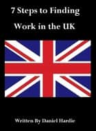 7 Steps to Finding Work in the UK ebook by Daniel Hardie