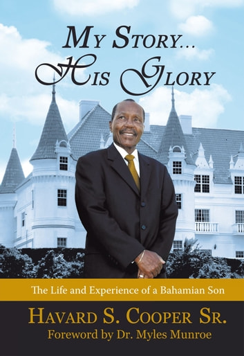 My Story … His Glory - The Life and Experience of a Bahamian Son: Havard S. Cooper Sr. ebook by Havard S. Cooper Sr.
