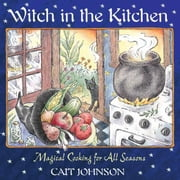 Witch in the Kitchen: Magical Cooking for All Seasons - Magical Cooking for All Seasons ebook by Cait Johnson