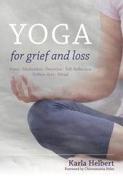 Yoga for Grief and Loss: Poses, Meditation, Devotion, Self-Reflection, Selfless Acts, Ritual ebook by Helbert, Karla