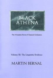 Black Athena: Afroasiatic Roots of Classical Civilization; Volume III: The Linguistic Evidence ebook by Bernal, Martin