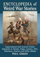 Encyclopedia of Weird War Stories - Supernatural and Science Fiction Elements in Novels, Pulps, Comics, Film, Television, Games and Other Media ebook by Paul Green