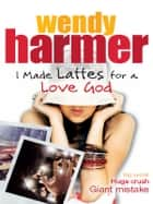 I Made Lattes for a Love God ebook by Wendy Harmer