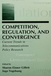 Competition, Regulation, and Convergence - Current Trends in Telecommunications Policy Research ebook by Sharon E. Gillett,Ingo Vogelsang