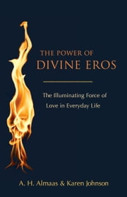 The Power of Divine Eros - The Illuminating Force of Love in Everyday Life ebook by A. H. Almaas,Karen Johnson